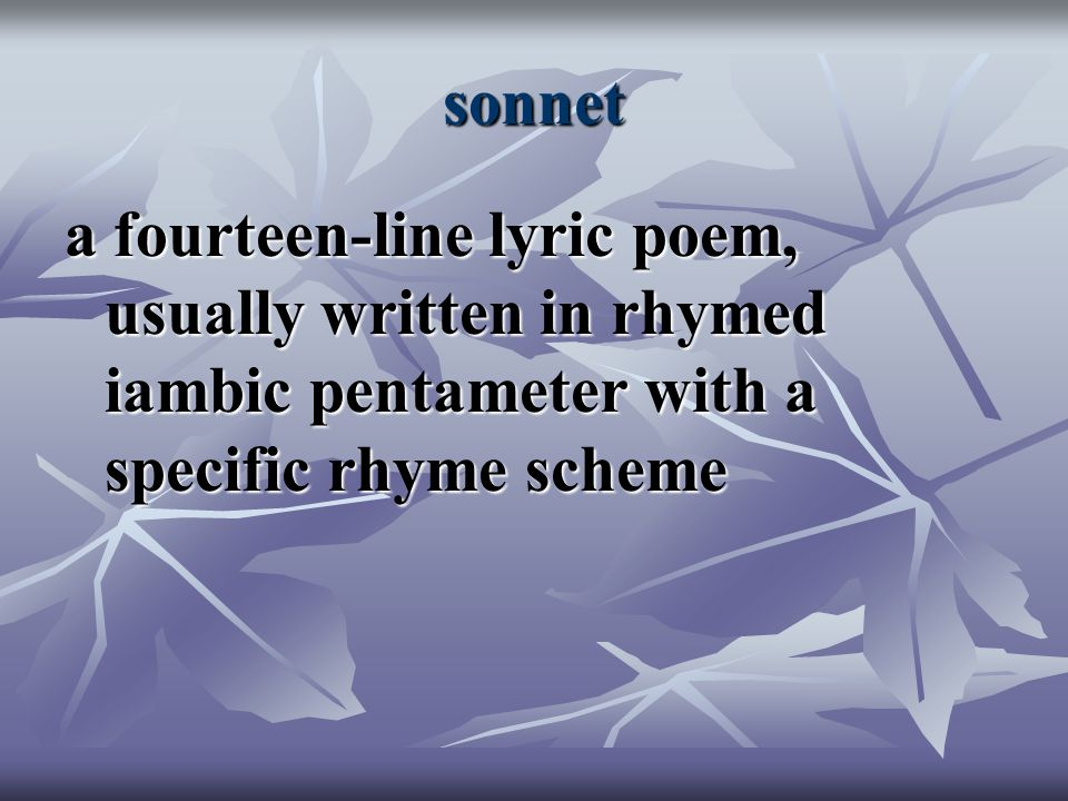 sonnet a fourteen-line lyric poem, usually written in rhymed iambic pentameter with a specific rhyme scheme.