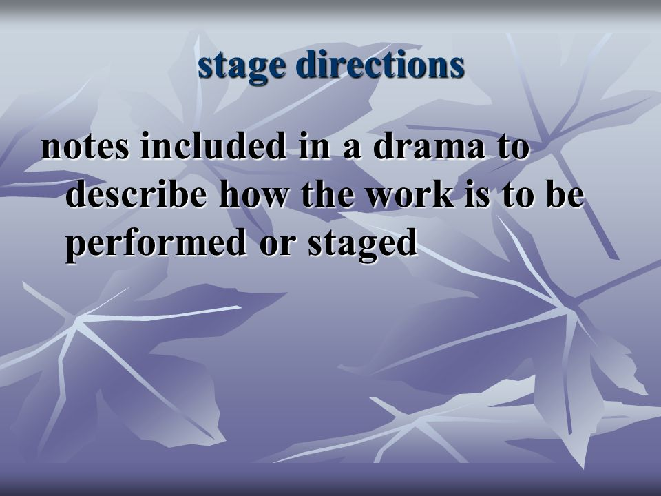 stage directions notes included in a drama to describe how the work is to be performed or staged