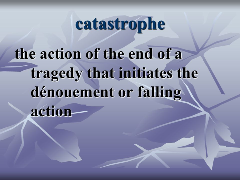 catastrophe the action of the end of a tragedy that initiates the dénouement or falling action