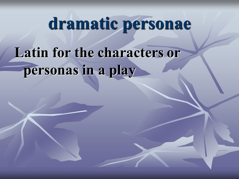 dramatic personae Latin for the characters or personas in a play