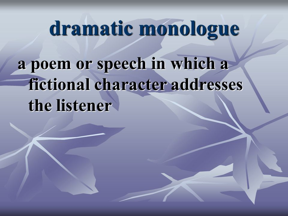 dramatic monologue a poem or speech in which a fictional character addresses the listener