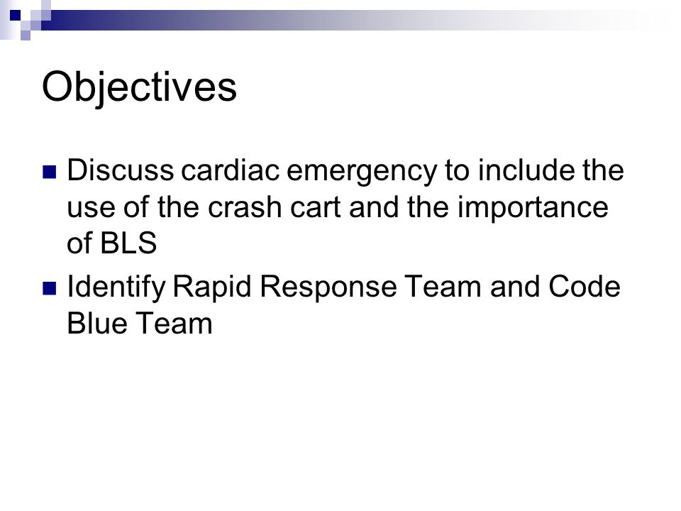 Objectives Discuss cardiac emergency to include the use of the crash cart and the importance of BLS.