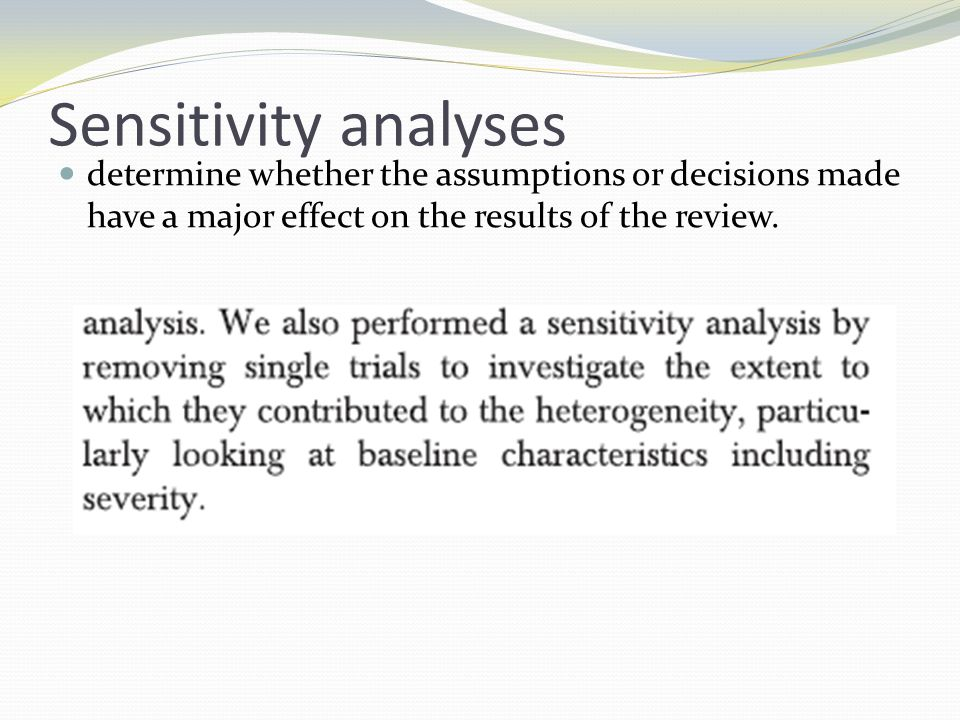 Sensitivity analyses determine whether the assumptions or decisions made have a major effect on the results of the review.