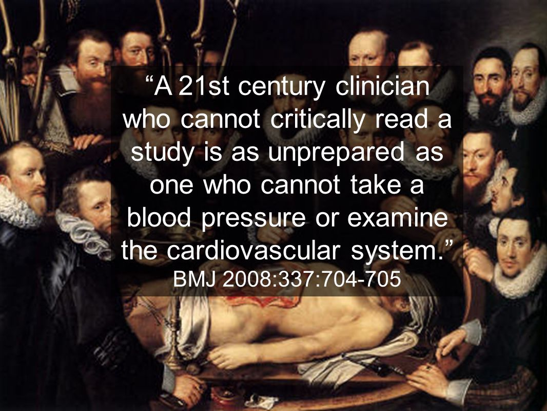 A 21st century clinician who cannot critically read a study is as unprepared as one who cannot take a blood pressure or examine the cardiovascular system.