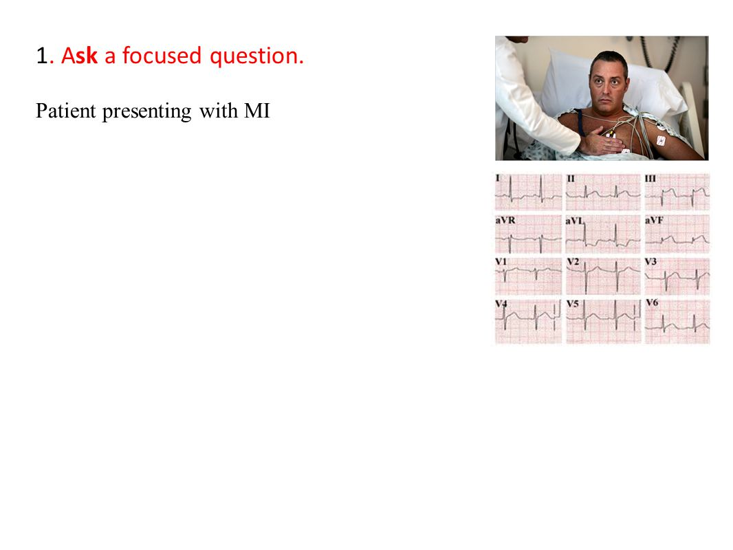 1. Ask a focused question. Patient presenting with MI