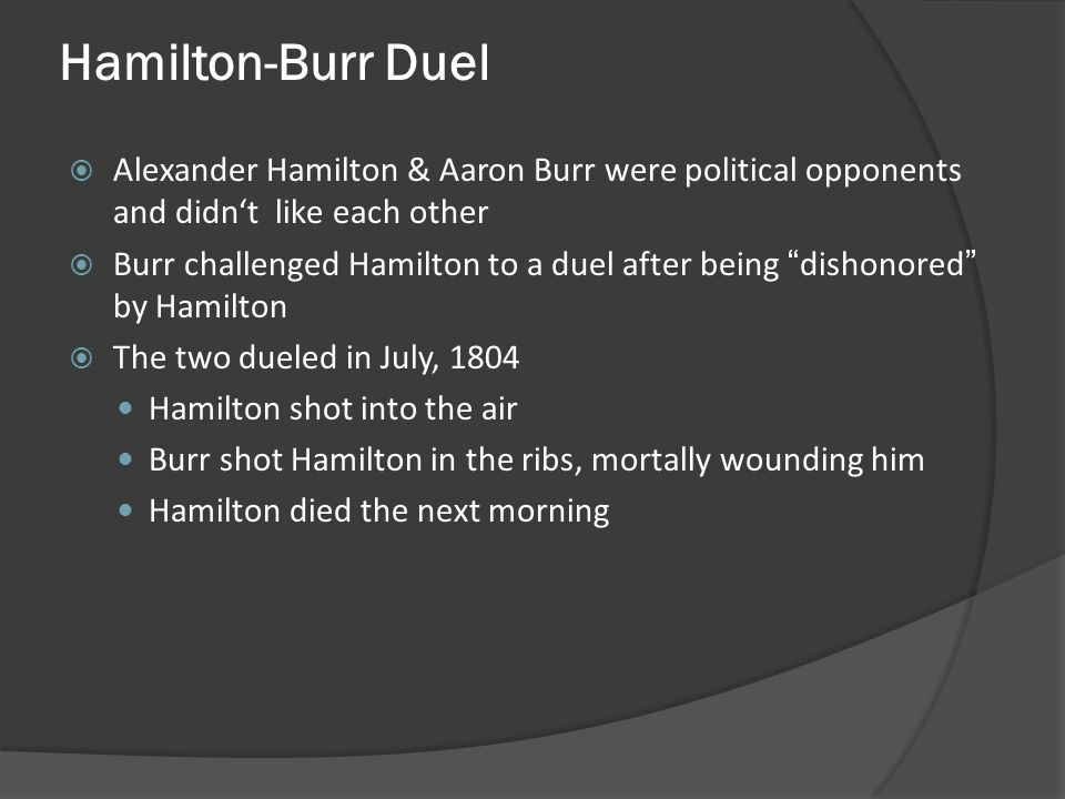 Hamilton-Burr Duel Alexander Hamilton & Aaron Burr were political opponents and didn't like each other.