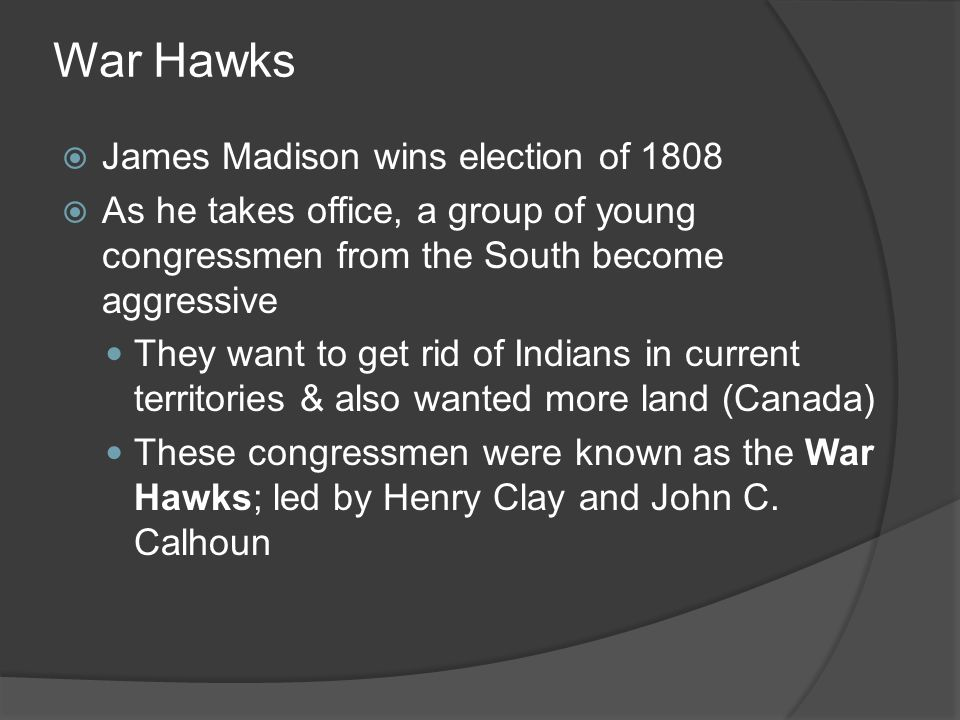 War Hawks James Madison wins election of 1808