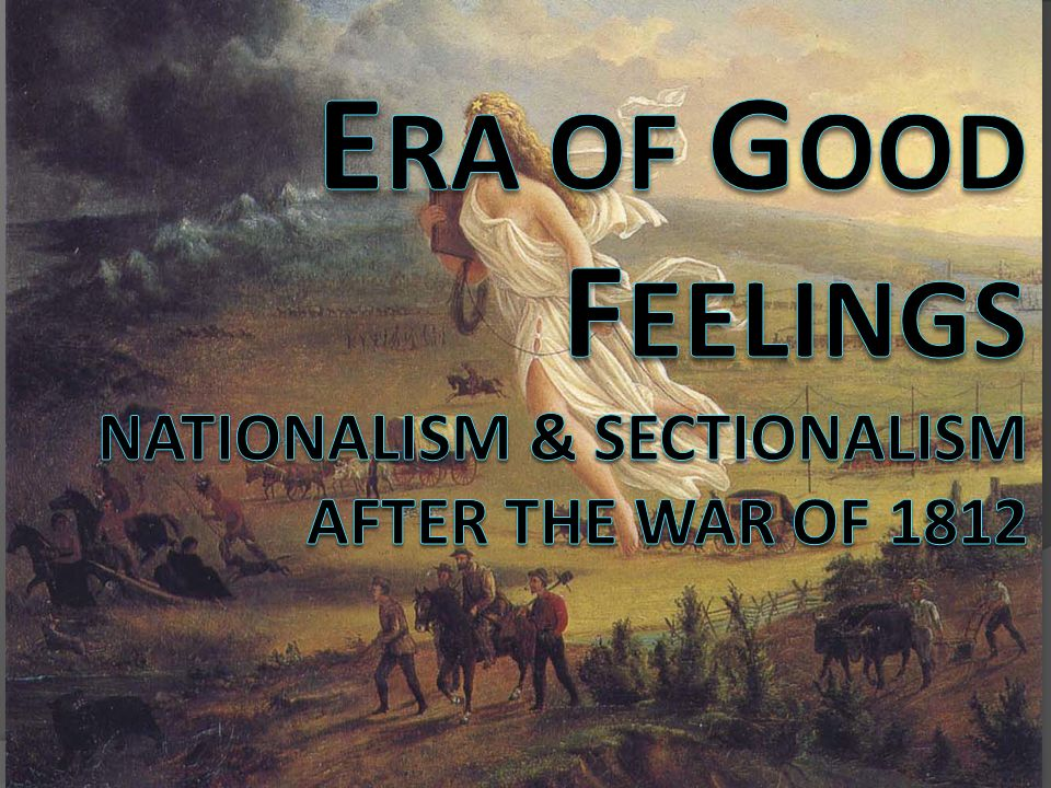 ERA OF GOOD FEELINGS Nationalism & Sectionalism after the War of 1812