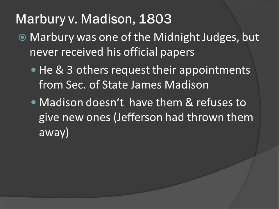 Marbury v. Madison, 1803 Marbury was one of the Midnight Judges, but never received his official papers.