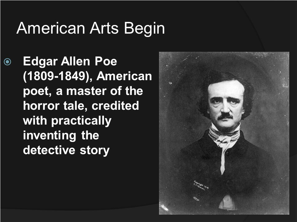 American Arts Begin Edgar Allen Poe (1809-1849), American poet, a master of the horror tale, credited with practically inventing the detective story.