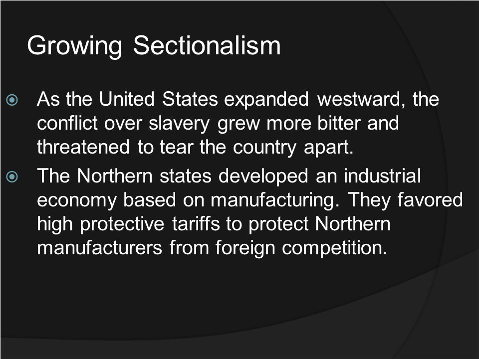 Growing Sectionalism As the United States expanded westward, the conflict over slavery grew more bitter and threatened to tear the country apart.