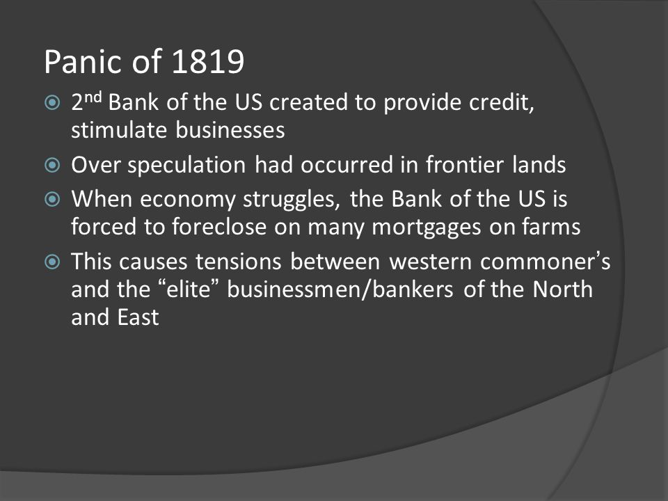 Panic of 1819 2nd Bank of the US created to provide credit, stimulate businesses. Over speculation had occurred in frontier lands.