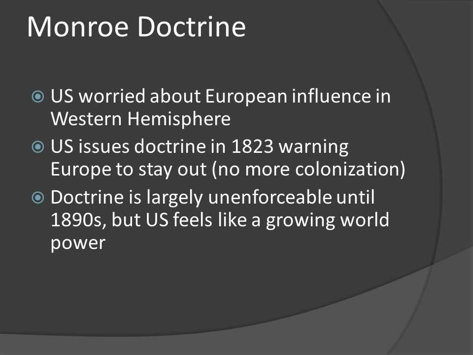 Monroe Doctrine US worried about European influence in Western Hemisphere.