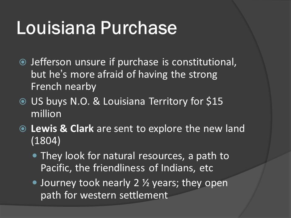 Louisiana Purchase Jefferson unsure if purchase is constitutional, but he's more afraid of having the strong French nearby.