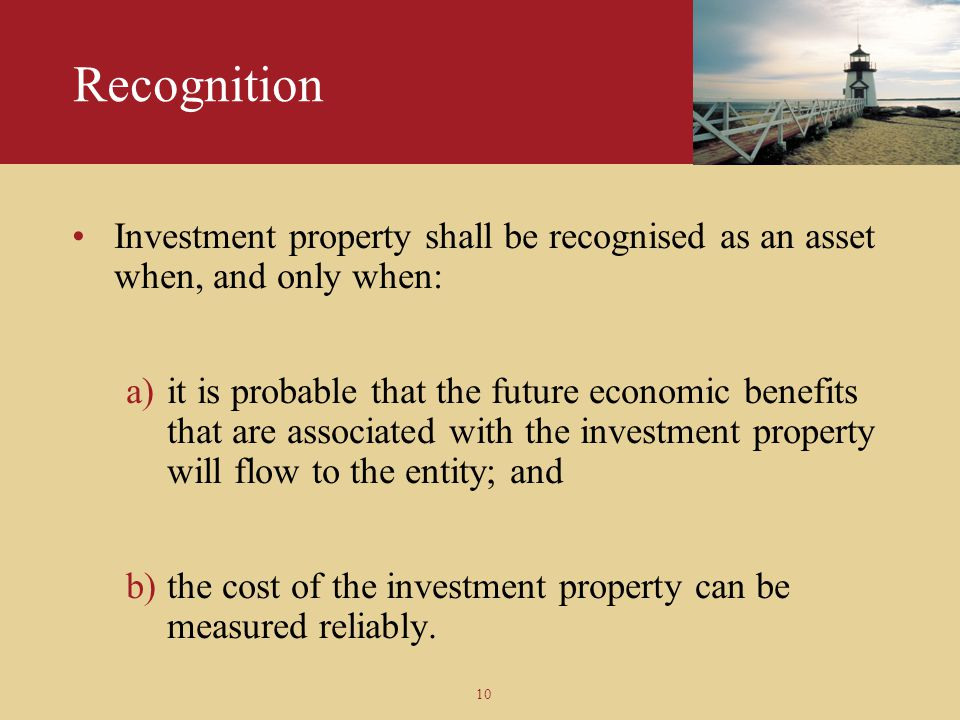 Recognition Investment property shall be recognised as an asset when, and only when: