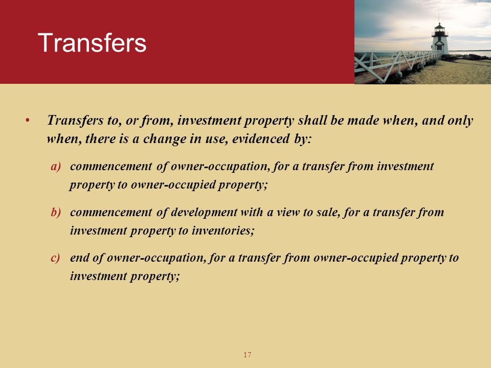 Transfers Transfers to, or from, investment property shall be made when, and only when, there is a change in use, evidenced by: