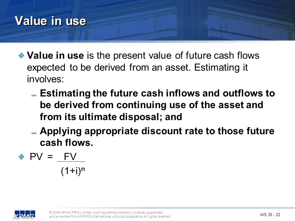 Value in use Value in use is the present value of future cash flows expected to be derived from an asset. Estimating it involves: