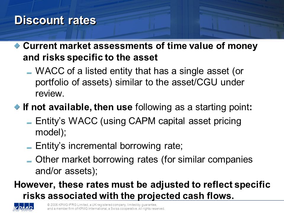 Discount rates Current market assessments of time value of money and risks specific to the asset.