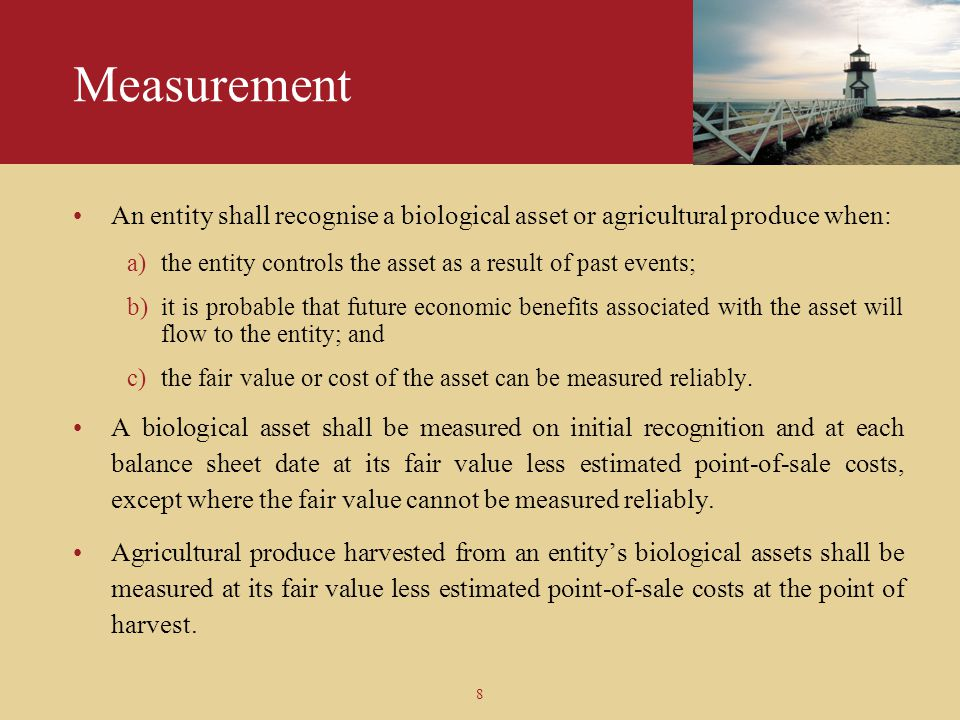 Measurement An entity shall recognise a biological asset or agricultural produce when: the entity controls the asset as a result of past events;