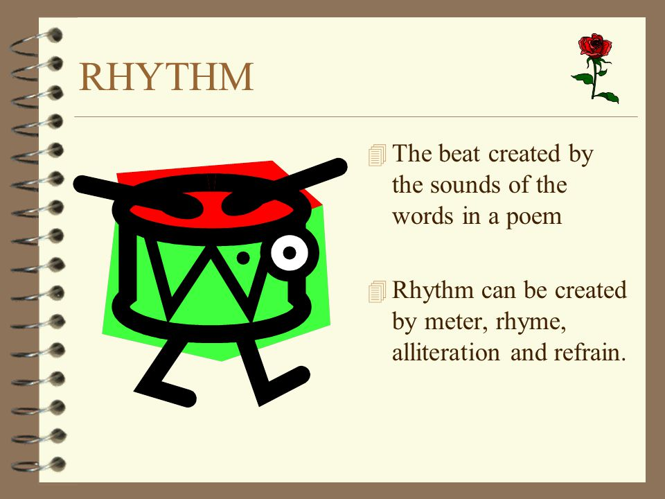 RHYTHM The beat created by the sounds of the words in a poem