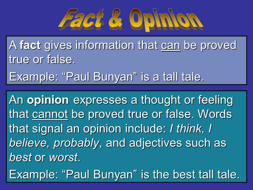 Fact & Opinion A fact gives information that can be proved true or false. Example: Paul Bunyan is a tall tale.