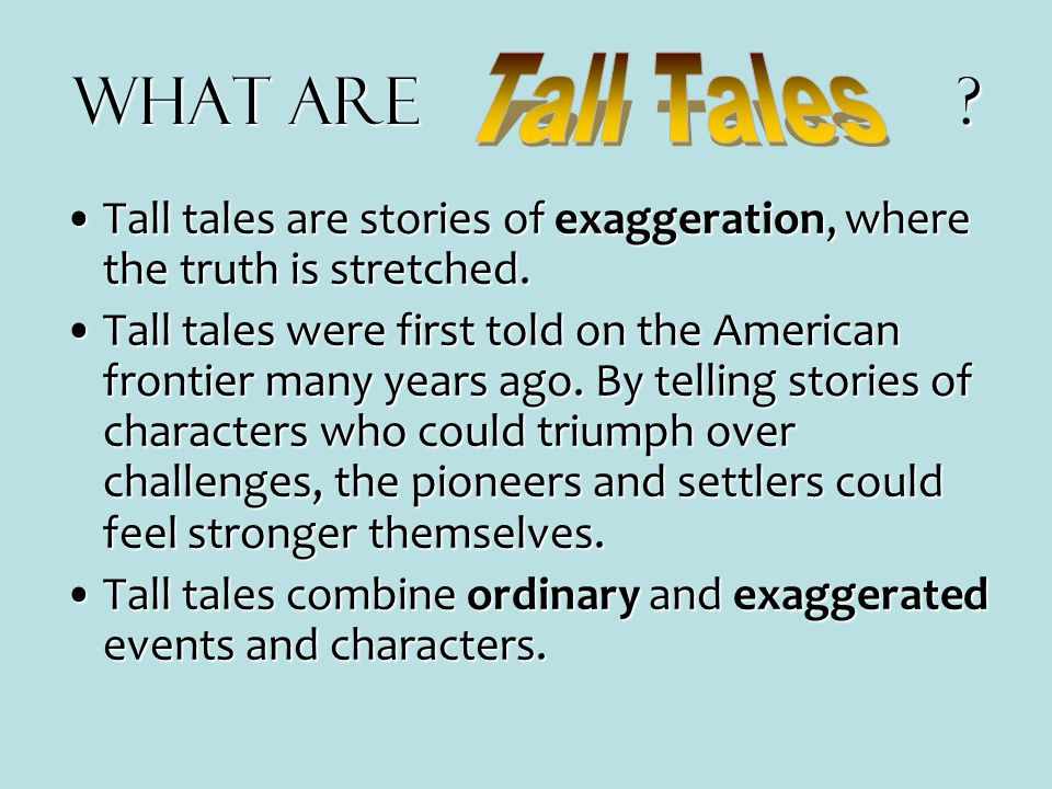 What are Tall Tales. Tall tales are stories of exaggeration, where the truth is stretched.