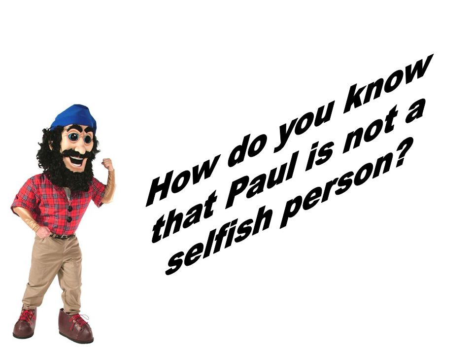 How do you know that Paul is not a selfish person