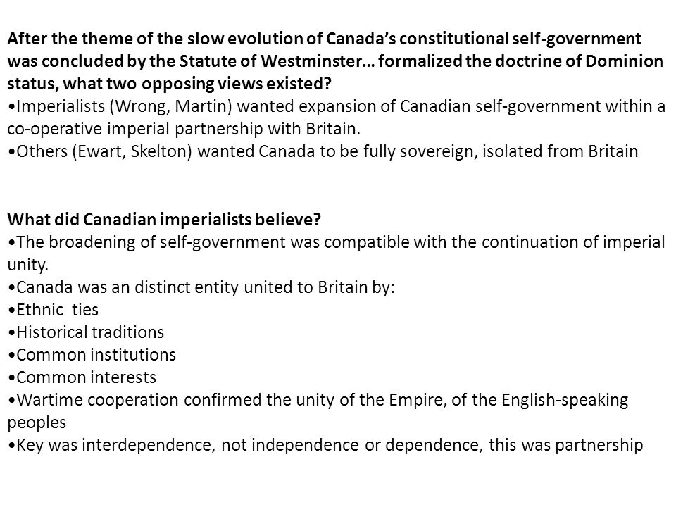 After the theme of the slow evolution of Canada's constitutional self-government was concluded by the Statute of Westminster… formalized the doctrine of Dominion status, what two opposing views existed
