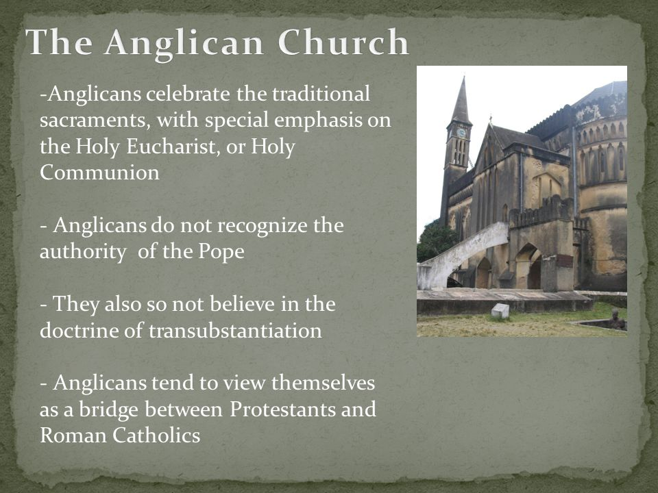 The Anglican Church Anglicans celebrate the traditional sacraments, with special emphasis on the Holy Eucharist, or Holy Communion.