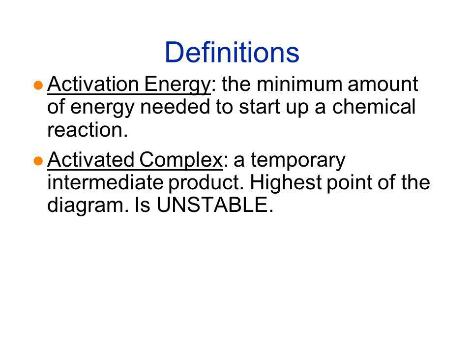 Definitions Activation Energy: the minimum amount of energy needed to start up a chemical reaction.