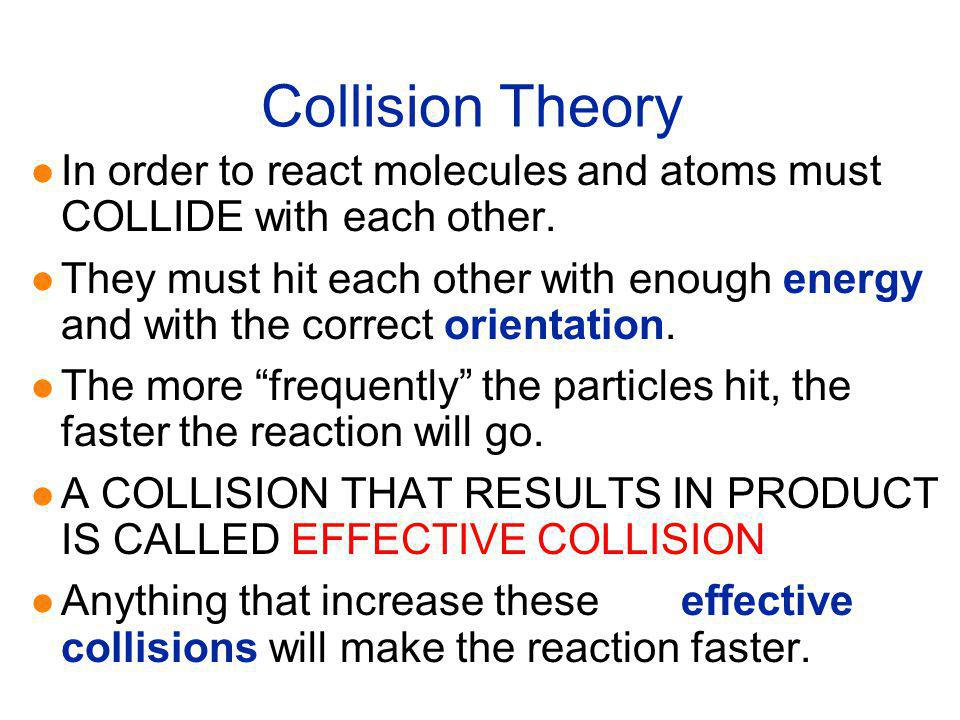 Collision Theory In order to react molecules and atoms must COLLIDE with each other.