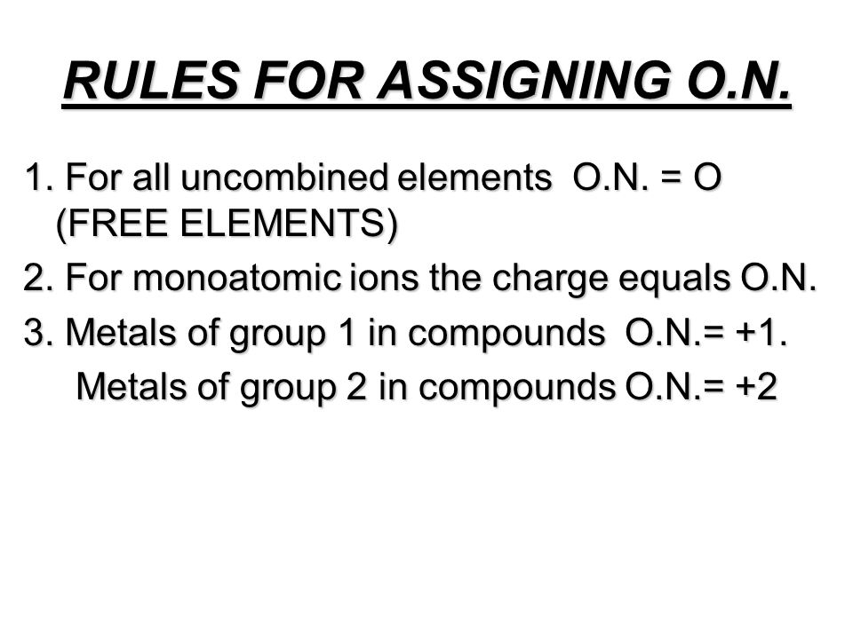 RULES FOR ASSIGNING O.N. 1. For all uncombined elements O.N. = O (FREE ELEMENTS) 2. For monoatomic ions the charge equals O.N.