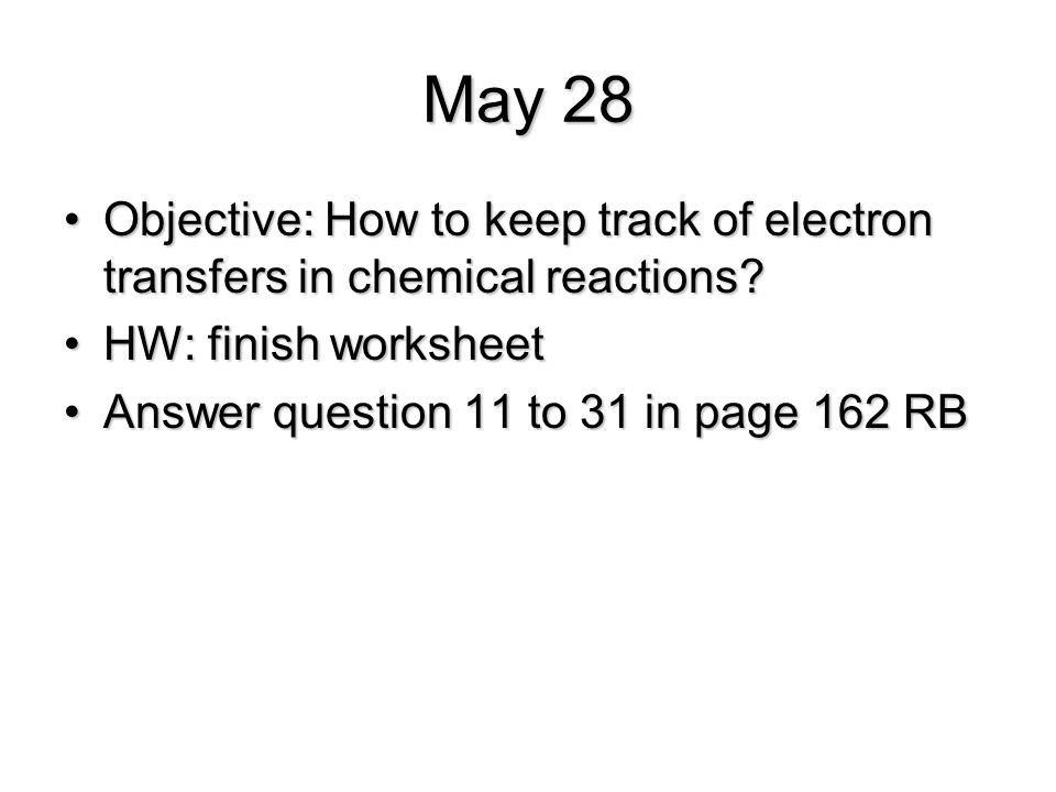 May 28 Objective: How to keep track of electron transfers in chemical reactions HW: finish worksheet.