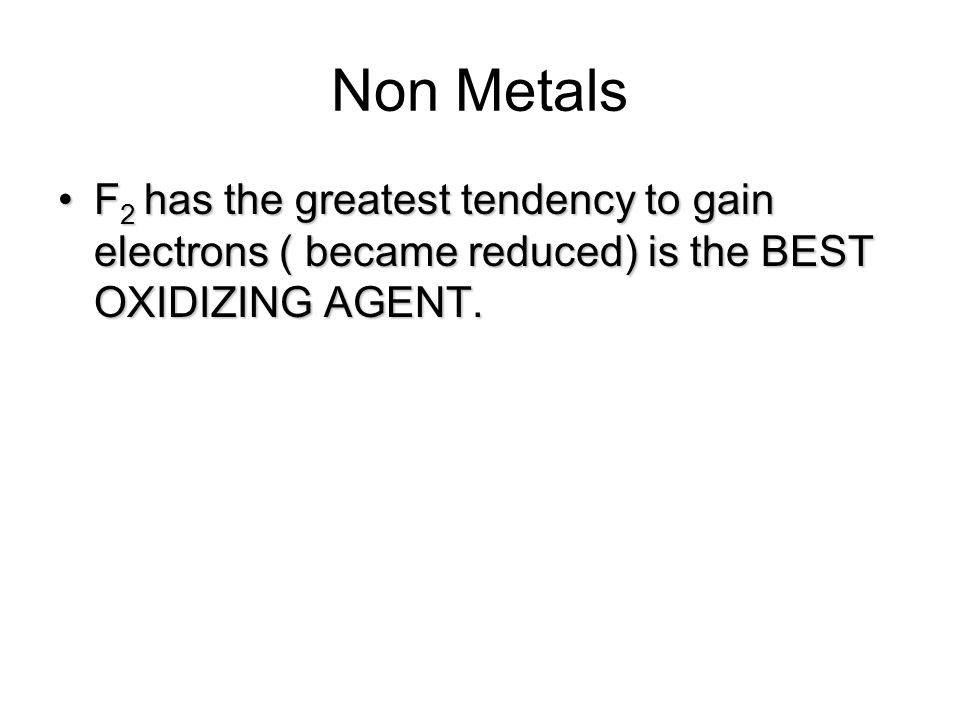 Non Metals F2 has the greatest tendency to gain electrons ( became reduced) is the BEST OXIDIZING AGENT.