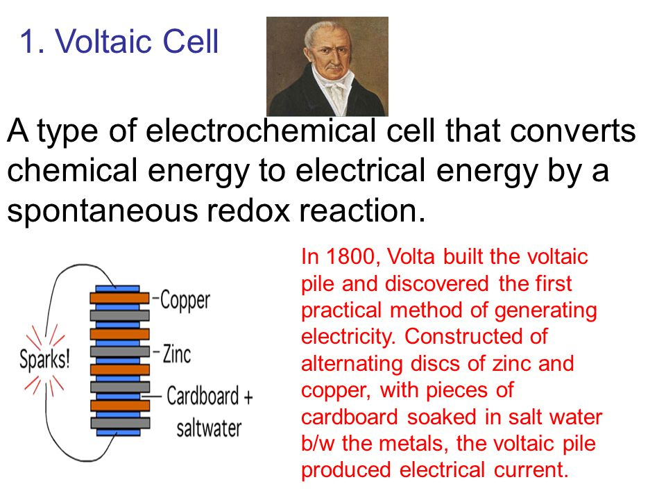 1. Voltaic Cell A type of electrochemical cell that converts chemical energy to electrical energy by a spontaneous redox reaction.