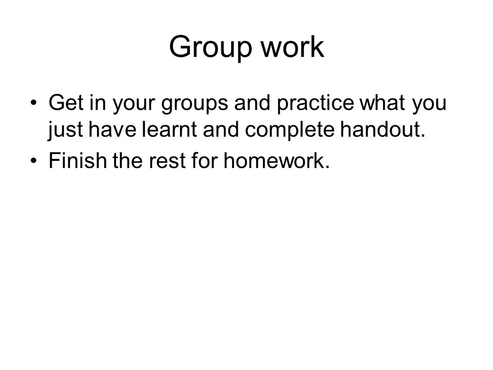 Group work Get in your groups and practice what you just have learnt and complete handout.