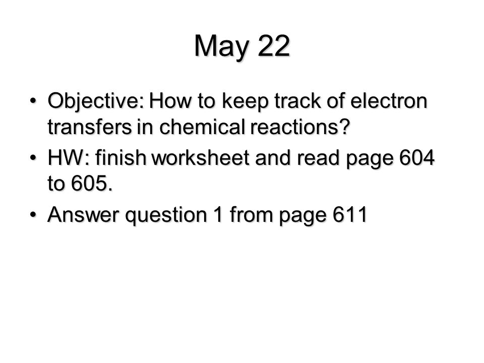 May 22 Objective: How to keep track of electron transfers in chemical reactions HW: finish worksheet and read page 604 to 605.