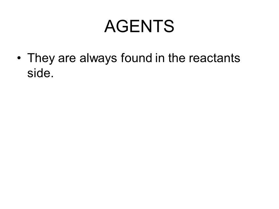 AGENTS They are always found in the reactants side.