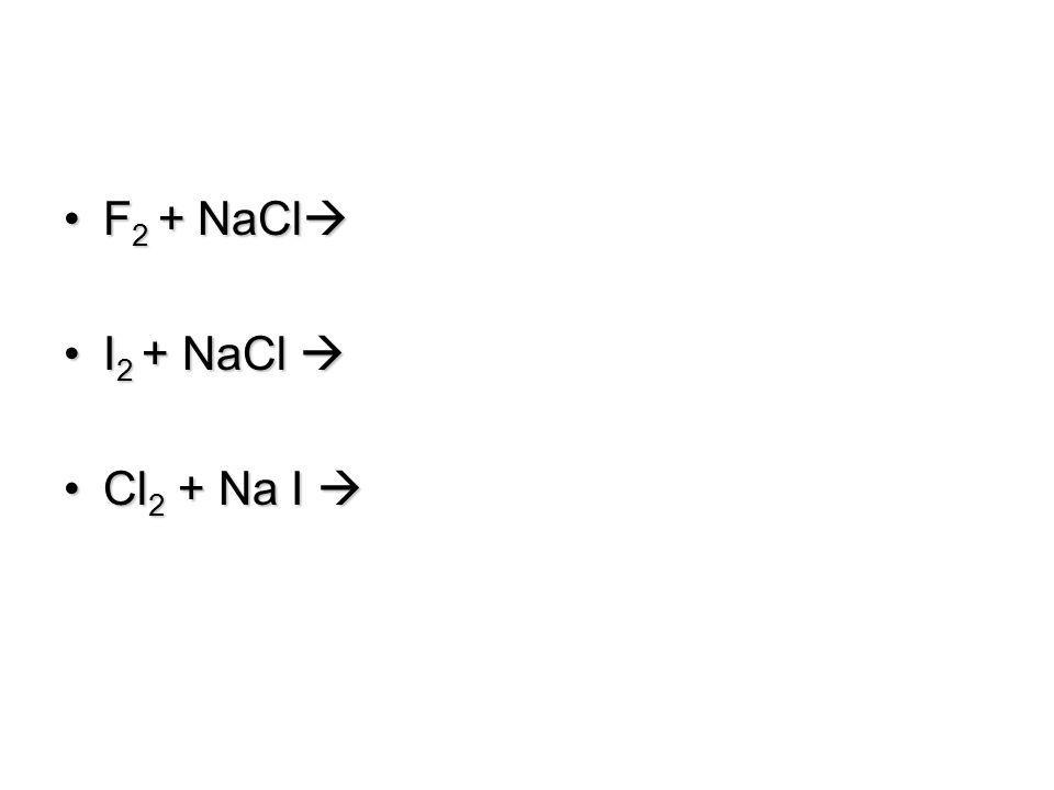 F2 + NaCl I2 + NaCl  Cl2 + Na I 