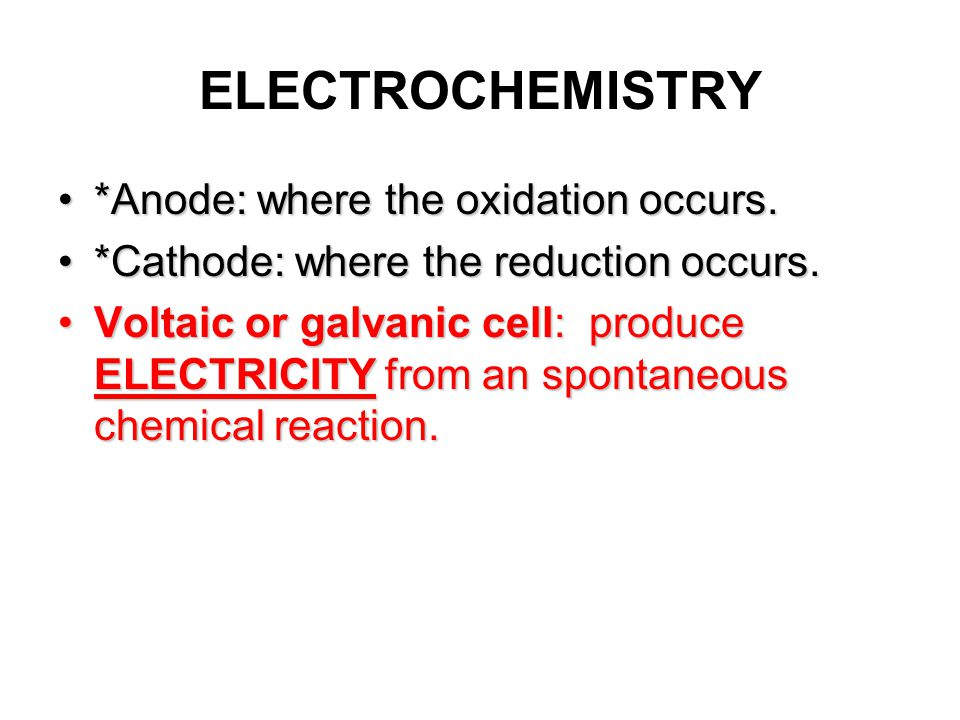 ELECTROCHEMISTRY *Anode: where the oxidation occurs.