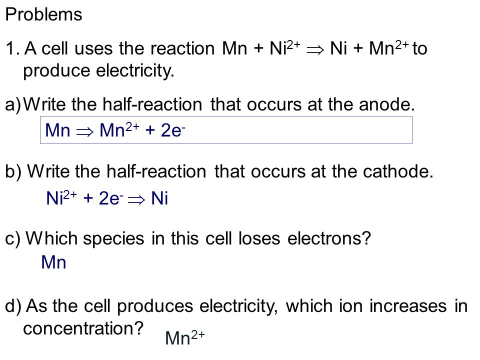 Problems 1. A cell uses the reaction Mn + Ni2+  Ni + Mn2+ to produce electricity. Write the half-reaction that occurs at the anode.