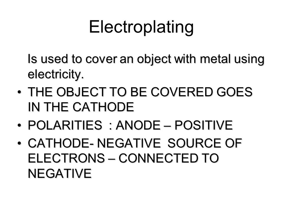 Electroplating Is used to cover an object with metal using electricity. THE OBJECT TO BE COVERED GOES IN THE CATHODE.