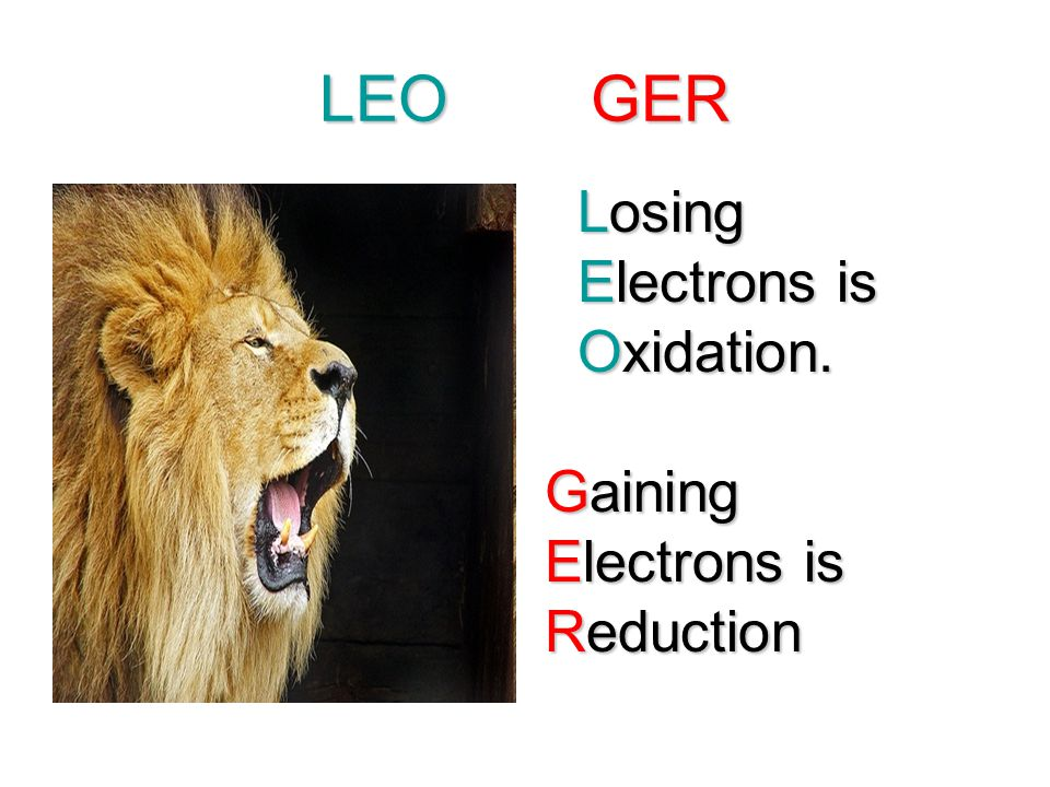 LEO GER Losing Electrons is Oxidation. Gaining Reduction