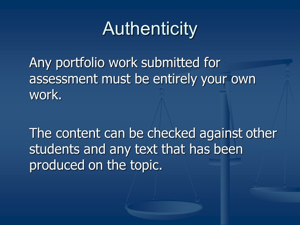 Authenticity Any portfolio work submitted for assessment must be entirely your own work.