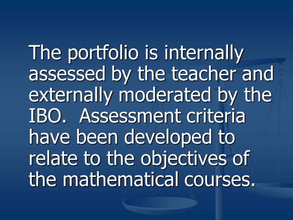 The portfolio is internally assessed by the teacher and externally moderated by the IBO.