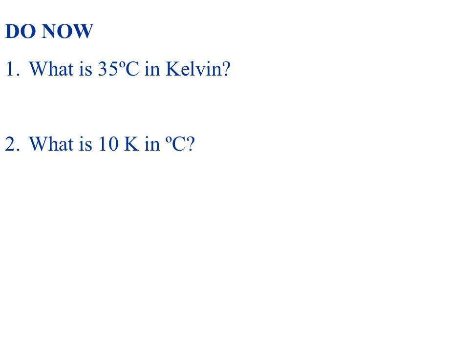 DO NOW What is 35ºC in Kelvin What is 10 K in ºC