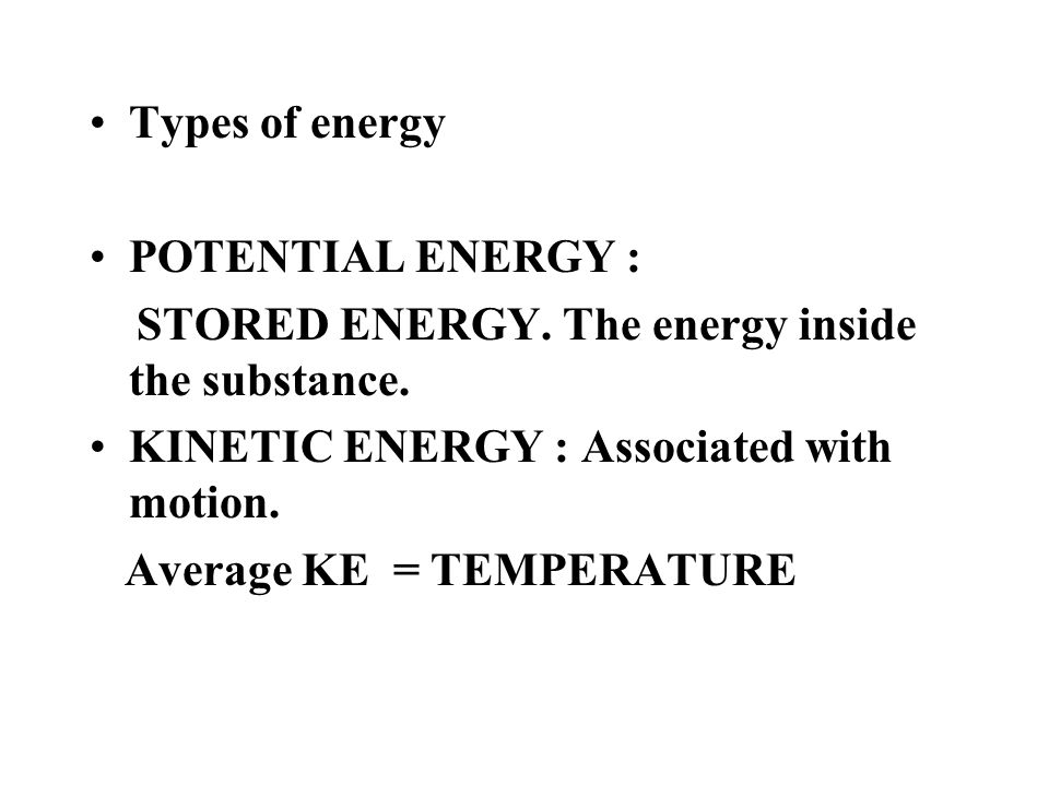 Types of energy POTENTIAL ENERGY : STORED ENERGY. The energy inside the substance. KINETIC ENERGY : Associated with motion.