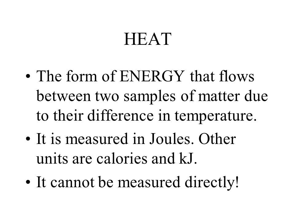 HEAT The form of ENERGY that flows between two samples of matter due to their difference in temperature.