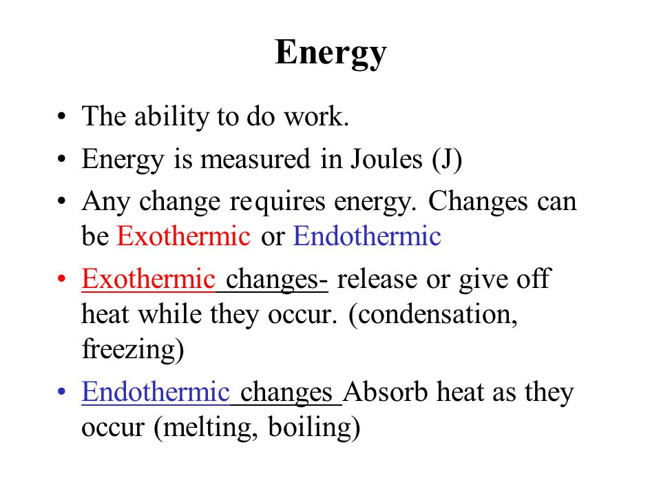 Energy The ability to do work. Energy is measured in Joules (J)