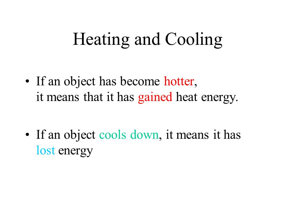 Heating and Cooling If an object has become hotter, it means that it has gained heat energy.
